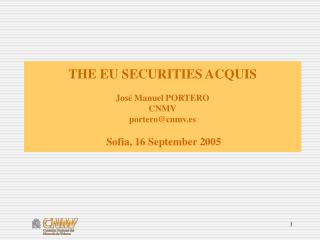 THE EU SECURITIES ACQUIS José Manuel PORTERO CNMV portero@cnmv.es Sofia, 16 September 2005