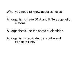 What you need to know about genetics  All organisms have DNA and RNA as genetic  material  All organisms use the same nu