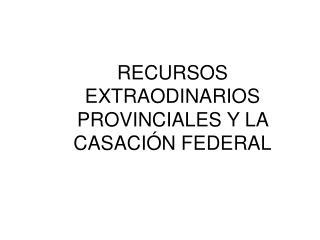 RECURSOS EXTRAODINARIOS PROVINCIALES Y LA CASACI N FEDERAL