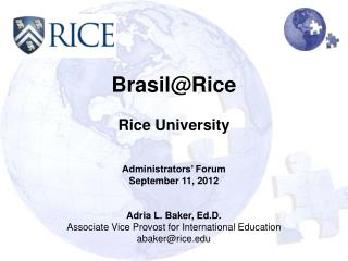 Brasil@Rice Rice University Administrators' Forum September 11, 2012 Adria L. Baker, Ed.D.