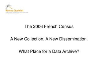The 2006 French Census A New Collection, A New Dissemination.  What Place for a Data Archive?