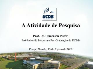 A Atividade de Pesquisa Prof. Dr. Hemerson Pistori  Pró-Reitor de Pesquisa e Pós-Graduação da UCDB
