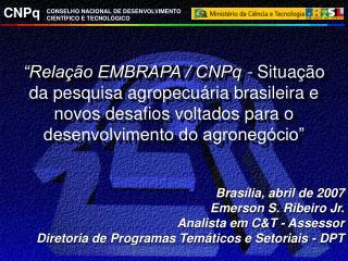 Brasília, abril de 2007 Emerson S. Ribeiro Jr. Analista em C&T - Assessor