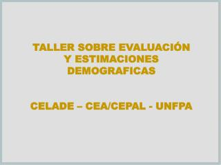 TALLER SOBRE EVALUACIÓN Y ESTIMACIONES  DEMOGRAFICAS CELADE – CEA/CEPAL - UNFPA