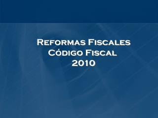 Reformas Fiscales Código Fiscal  2010