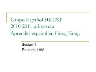 Grupo E spañol  HKUST  2010-2011 primavera Aprender e spañol  en Hong Kong