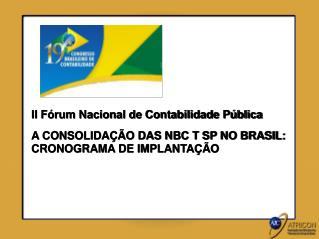 II Fórum Nacional de Contabilidade Pública A CONSOLIDAÇÃO DAS NBC T SP NO BRASIL: