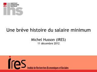 Une brève histoire du salaire minimum Michel Husson (IRES) 11 décembre 2012