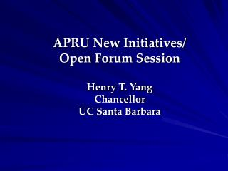 APRU New Initiatives/ Open Forum Session Henry T. Yang  Chancellor UC Santa Barbara