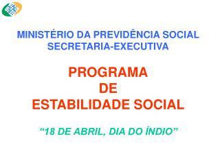 MINIST RIO DA PREVID NCIA SOCIAL SECRETARIA-EXECUTIVA  PROGRAMA DE  ESTABILIDADE SOCIAL     18 DE ABRIL, DIA DO  NDIO