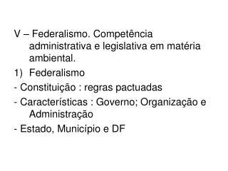 V – Federalismo. Competência administrativa e legislativa em matéria ambiental. Federalismo