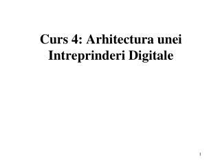 Curs 4: Arhitectura unei Intreprinderi Digitale