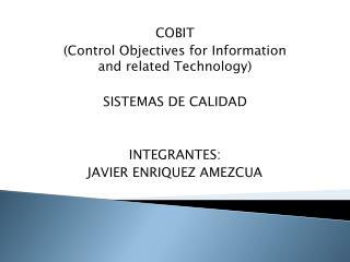 COBIT ( Control Objectives for Information and related Technology ) SISTEMAS DE CALIDAD