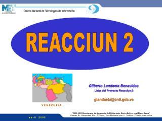 Gilberto Landaeta Benavides Líder del Proyecto Reacciun 2 glandaeta@cnti.gob.ve