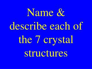 Name & describe each of the 7 crystal structures