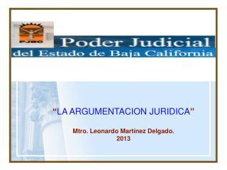 """"""" LA ARGUMENTACION JURIDICA """" Mtro. Leonardo Martínez Delgado. 2013"""