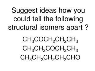 Suggest ideas how you could tell the following structural isomers apart ?