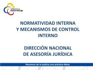 NORMATIVIDAD INTERNA  Y MECANISMOS DE CONTROL INTERNO DIRECCIÓN NACIONAL  DE ASESORÍA JURÍDICA