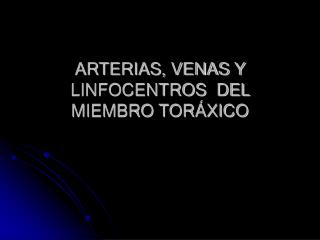 ARTERIAS, VENAS Y LINFOCENTROS  DEL MIEMBRO TORÁXICO