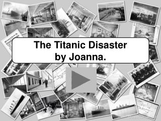 The Titanic Disaster by Joanna.