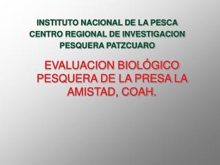 EVALUACION BIOLÓGICO PESQUERA DE LA PRESA LA AMISTAD, COAH.