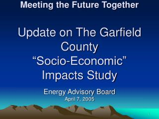 "Meeting the Future Together Update on The Garfield County ""Socio-Economic"" Impacts Study"