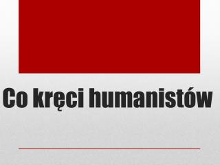 Co kr?ci humanist�w