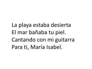 La playa estaba desierta El mar ba�aba tu piel. Cantando con mi guitarra Para ti, Mar�a Isabel.