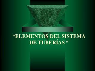 """"""" ELEMENTOS DEL SISTEMA DE TUBERÍAS """""""
