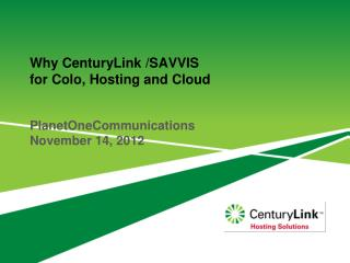 Why  CenturyLink  /SAVVIS  for  Colo , Hosting and Cloud PlanetOneCommunications November 14, 2012