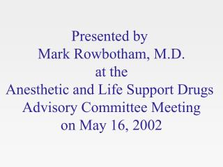 Presented by  Mark Rowbotham, M.D. at the Anesthetic and Life Support Drugs