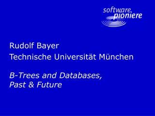 Rudolf Bayer Technische Universität München B-Trees and Databases,  Past & Future