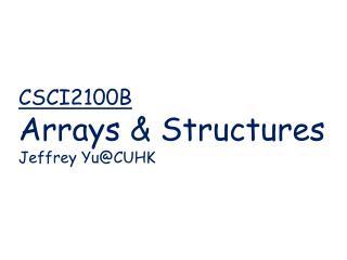 CSCI2100B   Arrays & Structures Jeffrey  Yu@CUHK