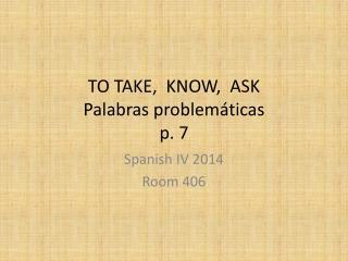 TO TAKE,  KNOW,  ASK Palabras problemáticas p. 7