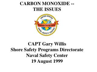 CARBON MONOXIDE -- THE ISSUES CAPT Gary Willis Shore Safety Programs Directorate