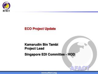 ECO Project Update Kamarudin Bin Tambi Project Lead Singapore EDI Committee - HOD