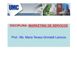 DISCIPLINA:  MARKETING DE SERVIÇOS Prof.: Ms. Maria Teresa Grimaldi Larocca