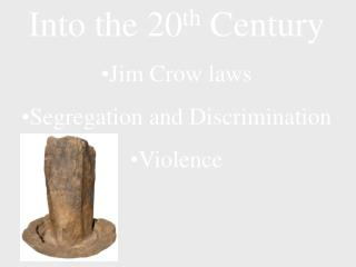 Into the 20 th  Century Jim Crow laws Segregation and Discrimination Violence