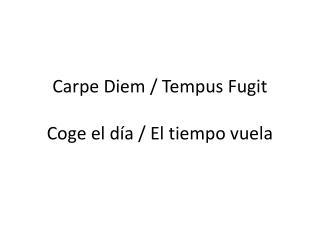 Carpe Diem / Tempus Fugit Coge el día / El tiempo vuela
