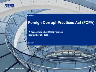FORENSIC        Foreign Corrupt Practices Act FCPA    A Presentation by KPMG Forensic    September 29, 2008    ADVISORY