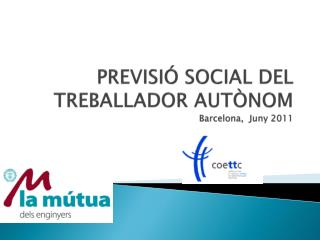 PREVISIÓ SOCIAL DEL TREBALLADOR AUTÒNOM Barcelona,  Juny 2011