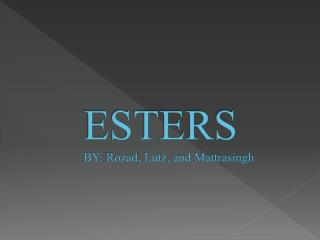 ESTERS BY:  Rozad , Lutz , and  Mattrasingh
