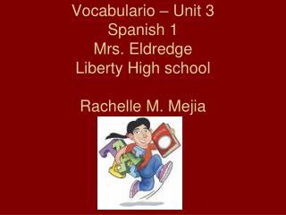 Vocabulario – Unit 3 Spanish 1 Mrs. Eldredge Liberty High school Rachelle M. Mejia