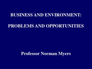 BUSINESS AND ENVIRONMENT:  PROBLEMS AND OPPORTUNITIES Professor Norman Myers