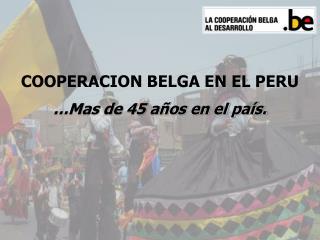 COOPERACION BELGA EN EL PERU …Mas de 45 años en el país.