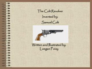 The Colt Revolver Invented by: Samuel Colt
