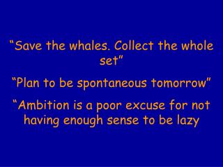 """""""Save the whales. Collect the whole set"""" """"Plan to be spontaneous tomorrow"""""""