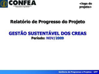 Relatório de Progresso do Projeto GESTÃO SUSTENTÁVEL DOS CREAS Período:  NOV /2009