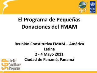 El Programa de Peque as Donaciones del FMAM   Reuni n Constitutiva FMAM   Am rica Latina 2 - 4 Mayo 2011 Ciudad de Panam
