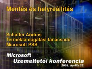 Mentés és helyreállítás Schäffer András Terméktámogatási tanácsadó  Microsoft  PSS